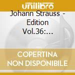 EDITION VOL.36: INTEGRALE DELLE OPERE OR cd musicale di Johann Strauss