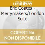 THE MERRYMAKERS, LONDON SUITE, CINDERELL cd musicale di Eric Coates