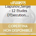 12 STUDI D'ESECUZIONE TRASCENDENTALE OP. cd musicale di LIAPUNOV