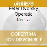 Peter Dvorsky Operatic Recital  - Dvorsky Peter  Ten/slovak Radio Symphony Orchestra, Ondrej Lenard Dir. cd musicale