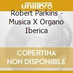 MUSICA X ORGANO IBERICA cd musicale di Robet Parkins