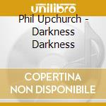 Darkness darkness cd musicale di Phil Upchurch