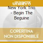New York Trio - Begin The Beguine cd musicale di New york trio