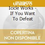 IF YOU WANT TO DEFEAT cd musicale di Works Icicle