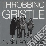 Throbbing Gristle - Once Upon A Time cd musicale di Gristle Throbbing