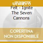 IGNITE THE SEVEN CANNONS cd musicale di FELT
