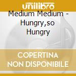 Medium Medium - Hungry,so Hungry cd musicale di MEDIUM MEDIUM