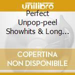 PERFECT UNPOP-PEEL SHOWHITS & LONG LOST   cd musicale di Artisti Vari