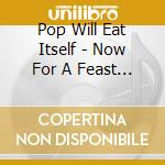 Pop Will Eat Itself - Now For A Feast - Expanded cd musicale di Pop will eat itself