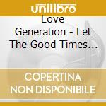 LET THE GOOD TIMES IN:VE                  cd musicale di Generation Love
