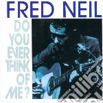 DO YOU EVER THINK OF ME?                  cd musicale di Fred Neil