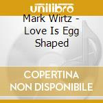 LOVE IS EGG SHAPED                        cd musicale di Mark Wirtz