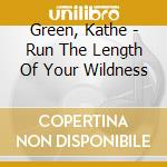 Green, Kathe - Run The Length Of Your Wildness cd musicale di Kathe Green