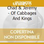 OF CABBAGES AND KINGS                     cd musicale di CHAD & JEREMY