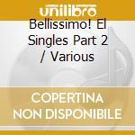Bellissimo! El Singles Part 2 cd musicale di Artisti Vari