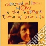 Daevid Allen - Now Is The Happiest Time Of Your Life cd musicale di Daevid Allen