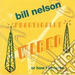 Bill Nelson - Practically Wired cd musicale di Bill Nelson