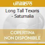 SATURNALIA                                cd musicale di LONG TALL TEXANS