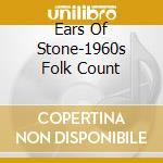 Ears Of Stone-1960s Folk Count cd musicale di Artisti Vari