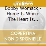 HOME IS WHERE THE HEART IS PIECES cd musicale di WOMACK BOBBY