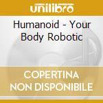 YOUR BODY ROBOTIC cd musicale di HUMANOID