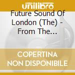 Future Sound Of London - From The Archives/6 cd musicale di FUTURE SOUND OF LOND