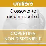 Crossover to modern soul cd cd musicale di Artisti Vari