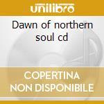 Dawn of northern soul cd cd musicale di Artisti Vari