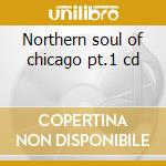 Northern soul of chicago pt.1 cd cd musicale di Artisti Vari