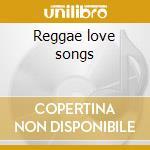 Reggae love songs cd musicale di Artisti Vari