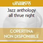 Jazz anthology all thrue night cd musicale di Artisti Vari