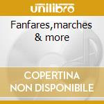 Fanfares,marches & more cd musicale