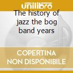 The history of jazz the bog band years cd musicale