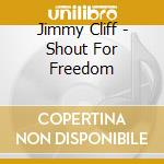 Shout for freedom cd musicale di Jimmy Cliff