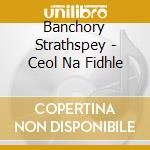 CEOL NA FIDHLE cd musicale di Strathspey Banchory