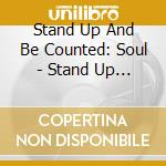 Stand Up And Be Counted: Soul - Stand Up And Be Counted: Soul cd musicale di ARTISTI VARI