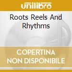 Roots,reels+rhythms cd musicale di Artisti Vari