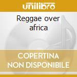 Reggae over africa cd musicale di Artisti Vari