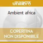 Ambient africa cd musicale di Artisti Vari