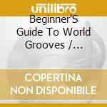 Beginner's guide to world grooves cd musicale di Artisti Vari