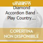 Diamond Accordion Band - Play Country Greats cd musicale