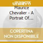 A PORTRAIT OF MAURICE CHEVALIER cd musicale di CHEVALIER MAURICE