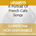 A PORTRAIT OF FRENCH CAFE SONGS cd musicale di AA.VV.