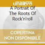 A PORTRAIT OF THE ROOTS OF ROCK'N'ROLL cd musicale di AA.VV.