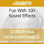 FUN WITH 100 SOUND EFFECTS cd musicale di ARTISTI VARI