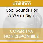 Cool Sounds For A Warm Night - Cool Sounds For A Warm Night cd musicale di AA.VV.