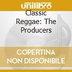CLASSIC REGGAE: THE PRODUCERS cd musicale di AA.VV.