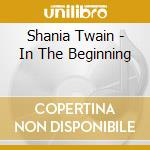 IN THE BEGINNING cd musicale di TWAIN SHANIA