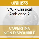 CLASSICAL AMBIENCE 2 cd musicale di AA.VV.