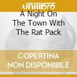 A NIGHT ON THE TOWN WITH THE RAT PACK cd musicale di SINATRA/MARTIN/DAVIS